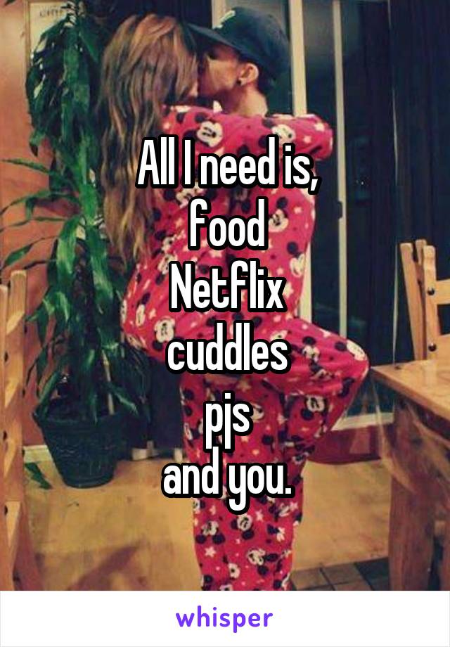 All I need is, food Netflix cuddles pjs and you.