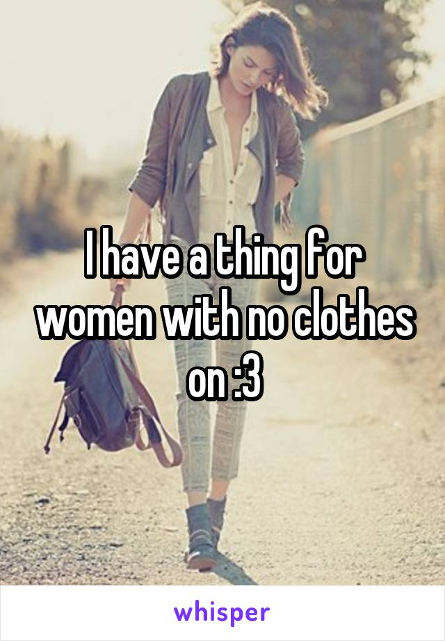 I have a thing for women with no clothes on :3