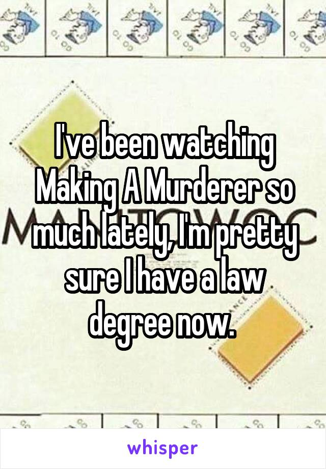 I've been watching Making A Murderer so much lately, I'm pretty sure I have a law degree now.