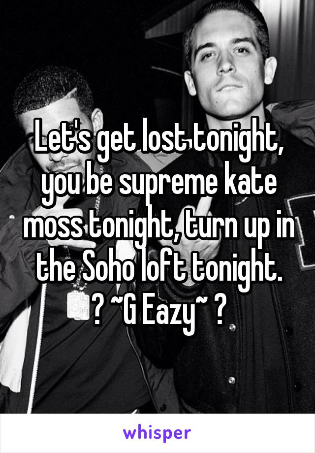 Let's get lost tonight, you be supreme kate moss tonight, turn up in the Soho loft tonight. 👌 ~G Eazy~ 👌