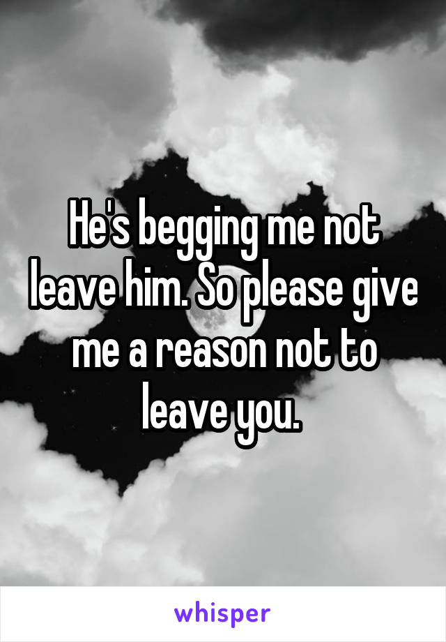 He's begging me not leave him. So please give me a reason not to leave you.