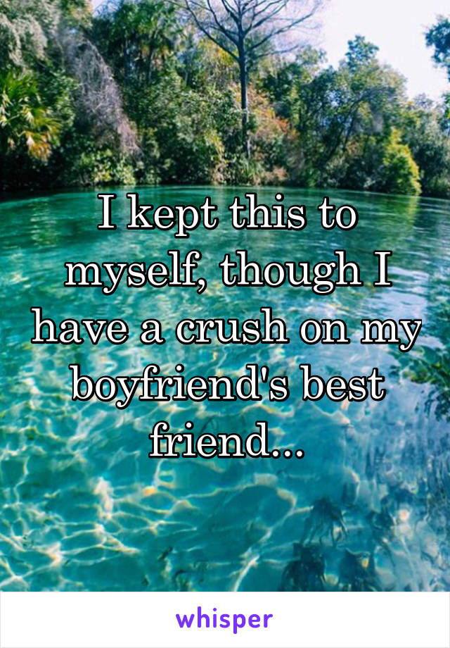 I kept this to myself, though I have a crush on my boyfriend's best friend...
