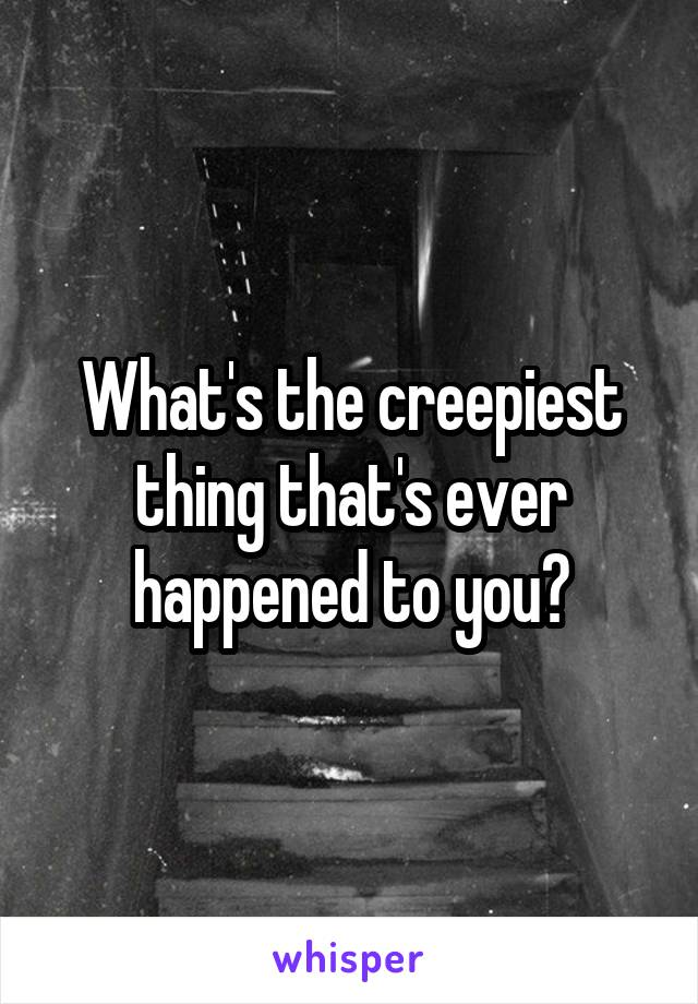 What's the creepiest thing that's ever happened to you?
