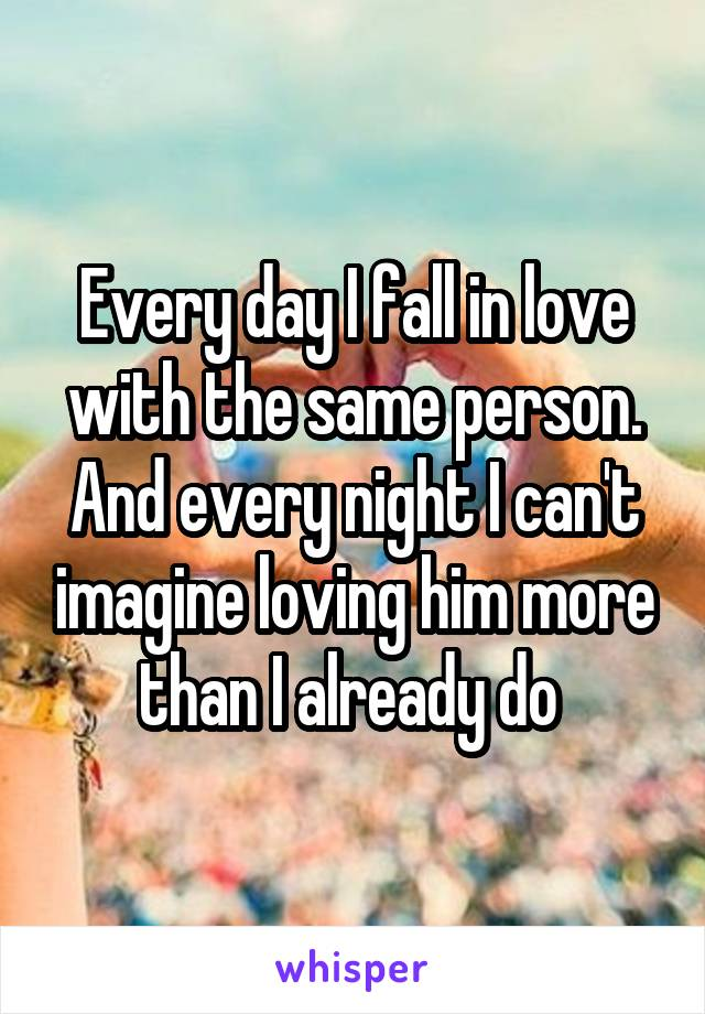 Every day I fall in love with the same person. And every night I can't imagine loving him more than I already do