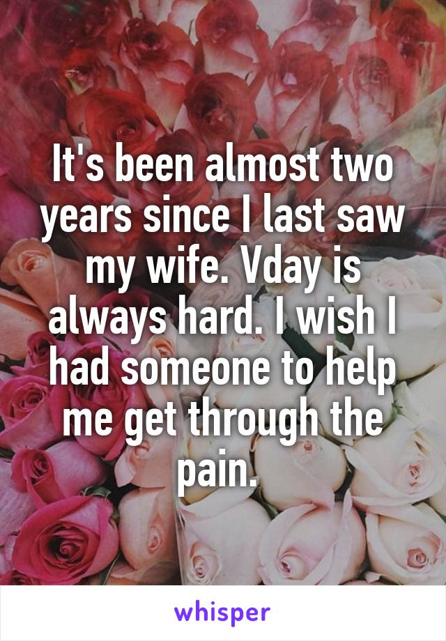 It's been almost two years since I last saw my wife. Vday is always hard. I wish I had someone to help me get through the pain.