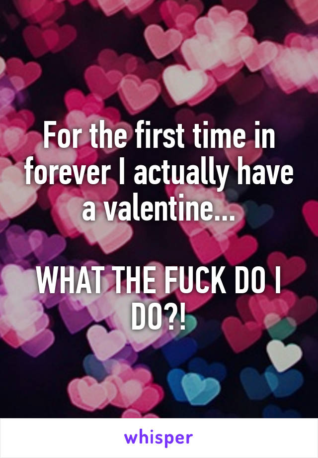 For the first time in forever I actually have a valentine...  WHAT THE FUCK DO I DO?!