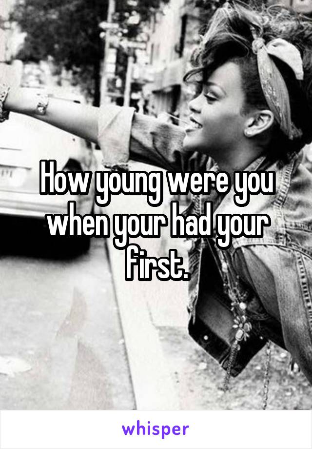 How young were you when your had your first.