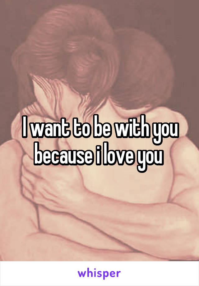 I want to be with you because i love you