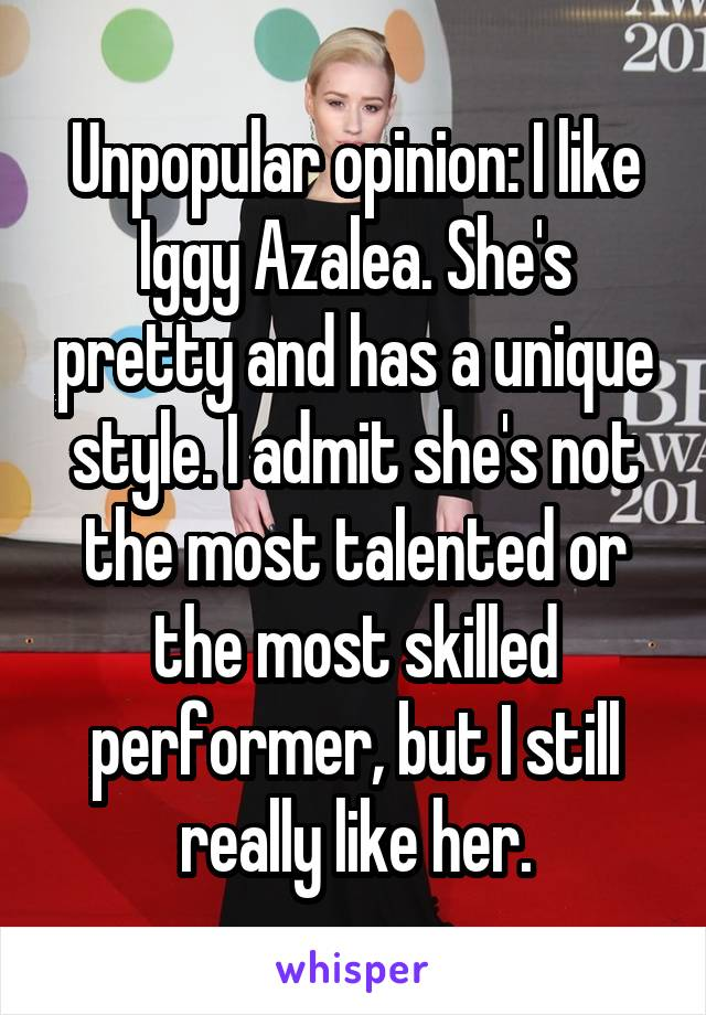 Unpopular opinion: I like Iggy Azalea. She's pretty and has a unique style. I admit she's not the most talented or the most skilled performer, but I still really like her.