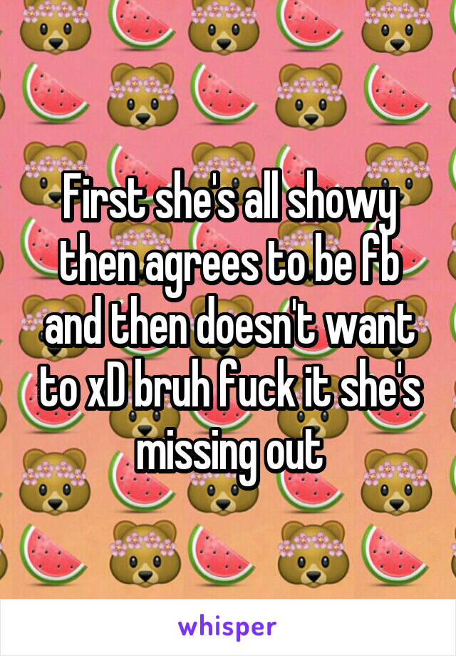 First she's all showy then agrees to be fb and then doesn't want to xD bruh fuck it she's missing out