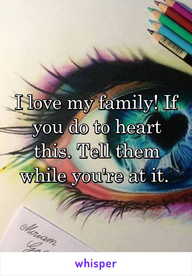 I love my family! If you do to heart this. Tell them while you're at it.