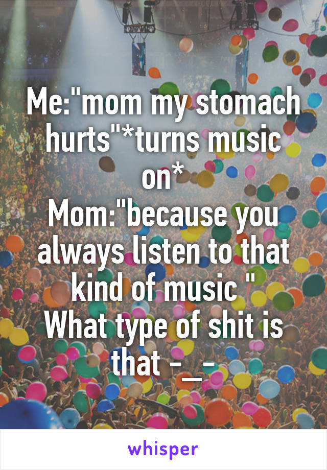 """Me:""""mom my stomach hurts""""*turns music on* Mom:""""because you always listen to that kind of music """" What type of shit is that -_-"""
