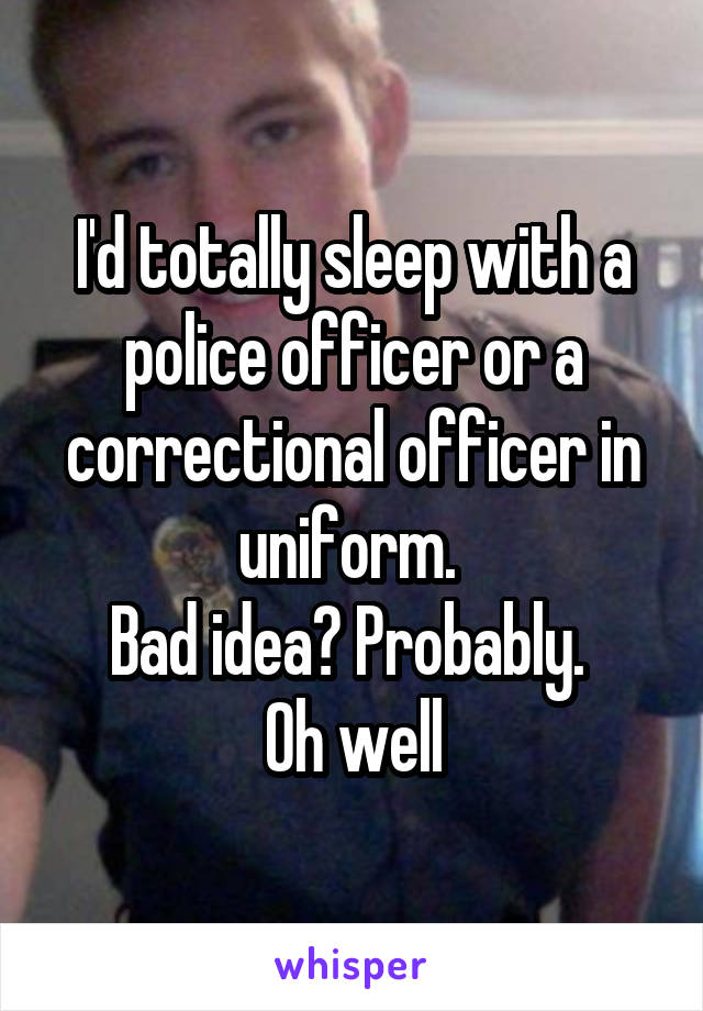 I'd totally sleep with a police officer or a correctional officer in uniform.  Bad idea? Probably.  Oh well