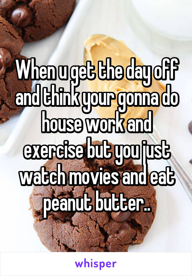 When u get the day off and think your gonna do house work and exercise but you just watch movies and eat peanut butter..