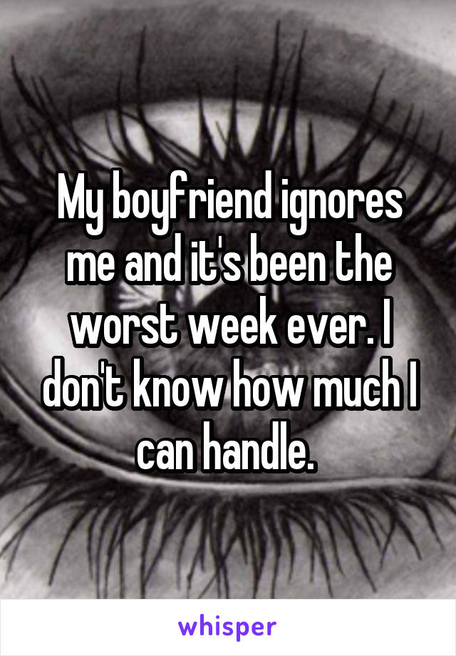 My boyfriend ignores me and it's been the worst week ever. I don't know how much I can handle.