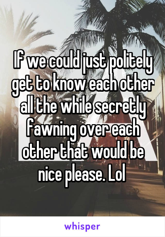If we could just politely get to know each other all the while secretly fawning over each other that would be nice please. Lol