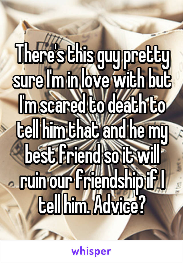 There's this guy pretty sure I'm in love with but I'm scared to death to tell him that and he my best friend so it will ruin our friendship if I tell him. Advice?