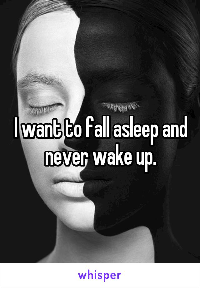 I want to fall asleep and never wake up.