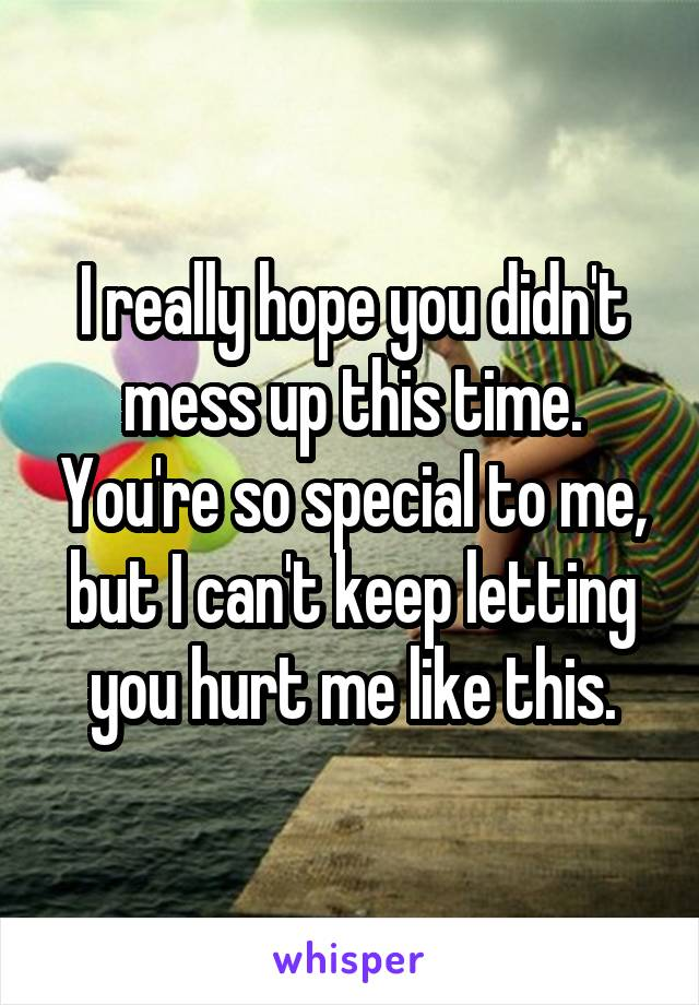 I really hope you didn't mess up this time. You're so special to me, but I can't keep letting you hurt me like this.