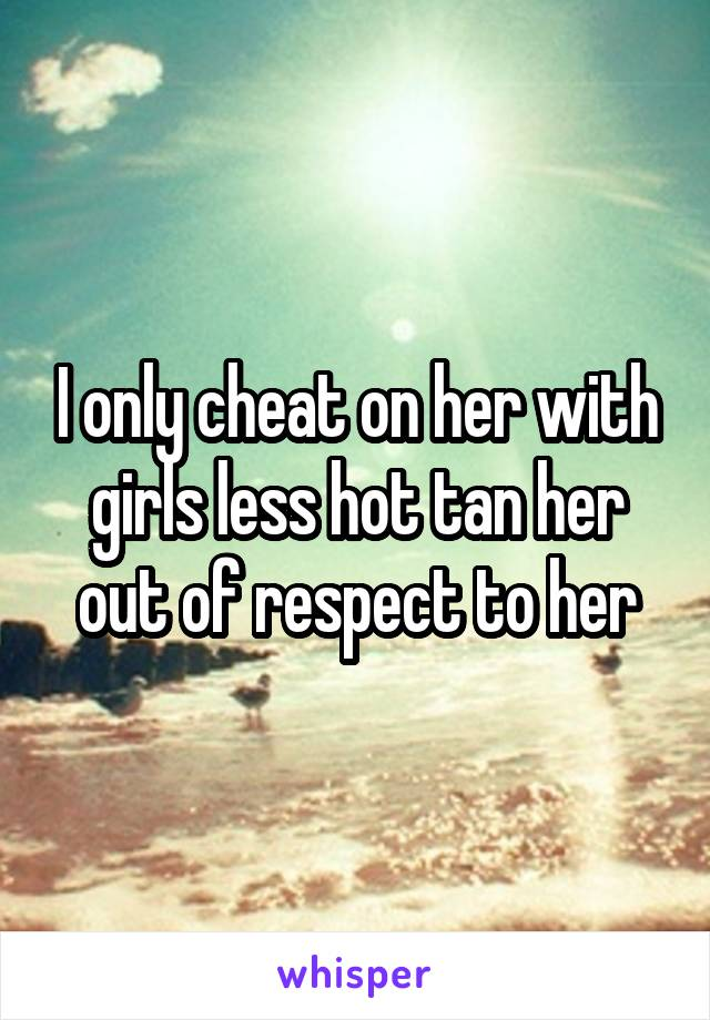 I only cheat on her with girls less hot tan her out of respect to her
