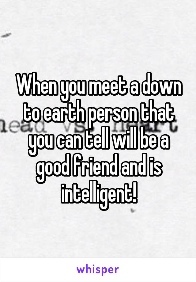 When you meet a down to earth person that you can tell will be a good friend and is intelligent!