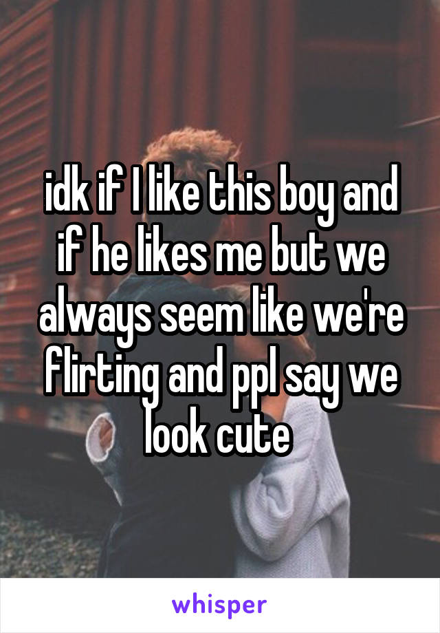 idk if I like this boy and if he likes me but we always seem like we're flirting and ppl say we look cute