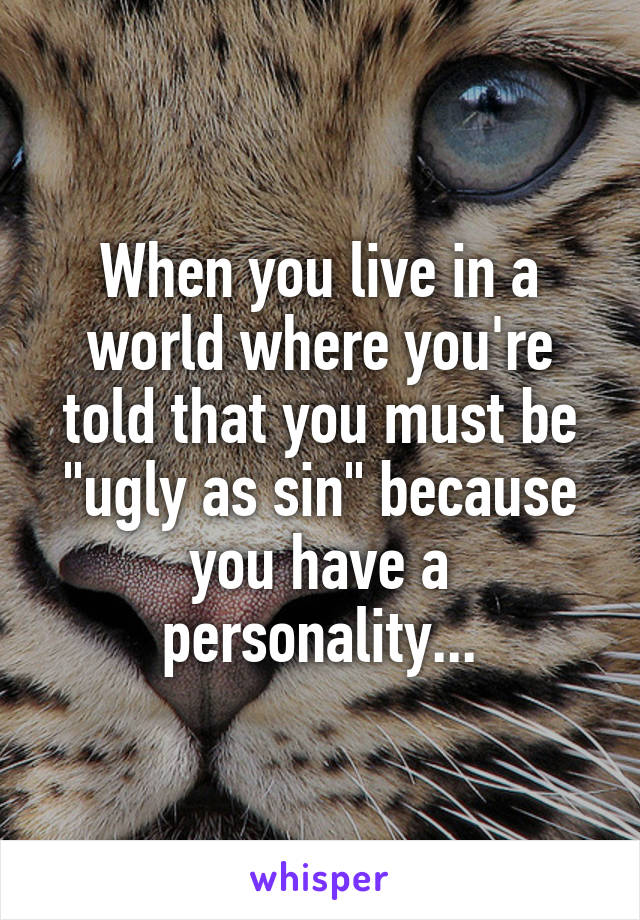 """When you live in a world where you're told that you must be """"ugly as sin"""" because you have a personality..."""
