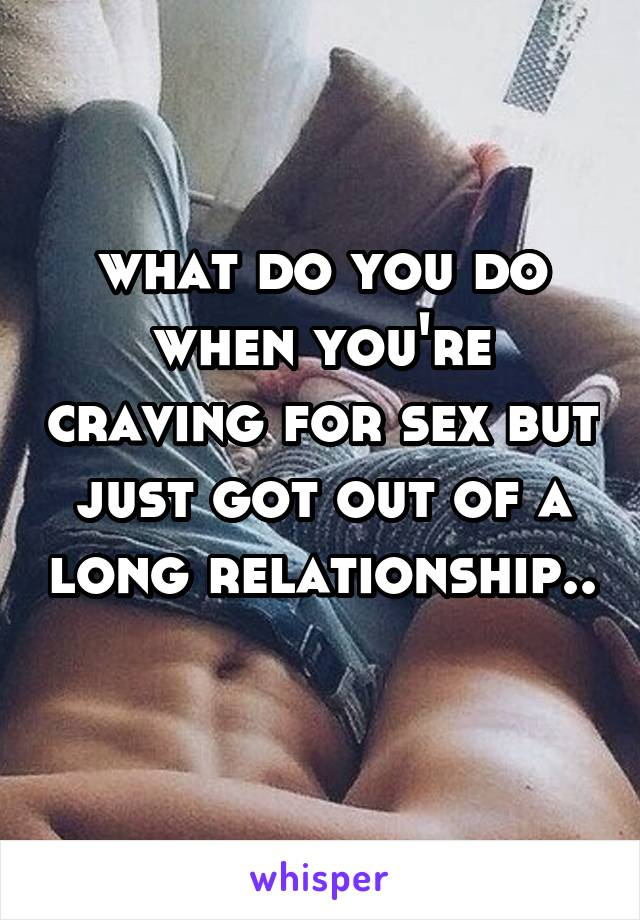 what do you do when you're craving for sex but just got out of a long relationship..