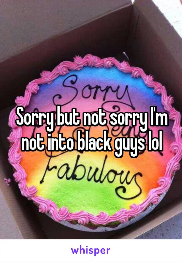 Sorry but not sorry I'm not into black guys lol