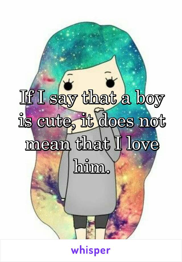 If I say that a boy is cute, it does not mean that I love him.
