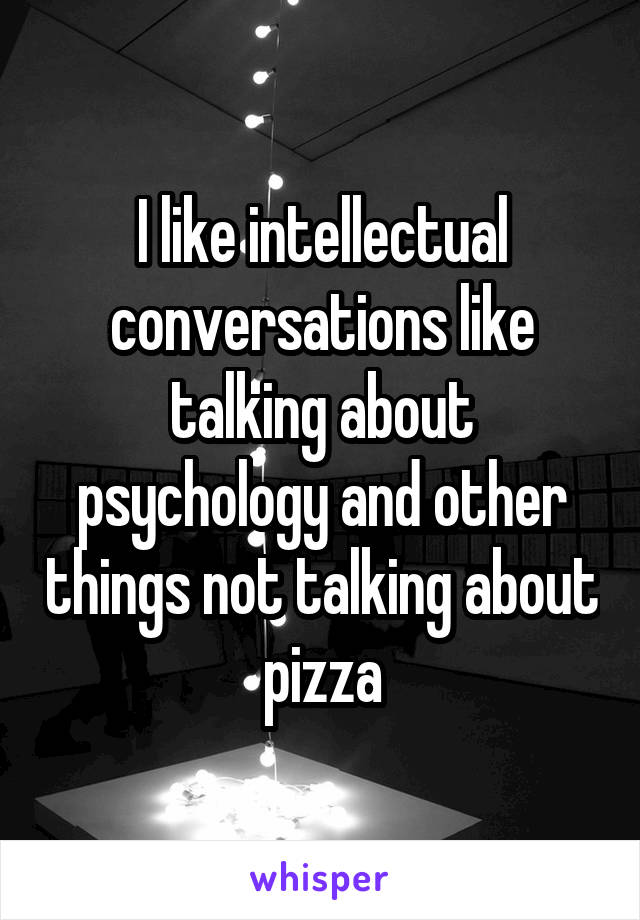 I like intellectual conversations like talking about psychology and other things not talking about pizza