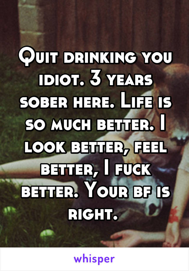 Quit drinking you idiot. 3 years sober here. Life is so much better. I look better, feel better, I fuck better. Your bf is right.