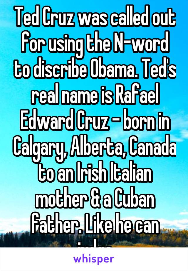 Ted Cruz was called out for using the N-word to discribe Obama. Ted's real name is Rafael Edward Cruz - born in Calgary, Alberta, Canada to an Irish Italian mother & a Cuban father. Like he can judge