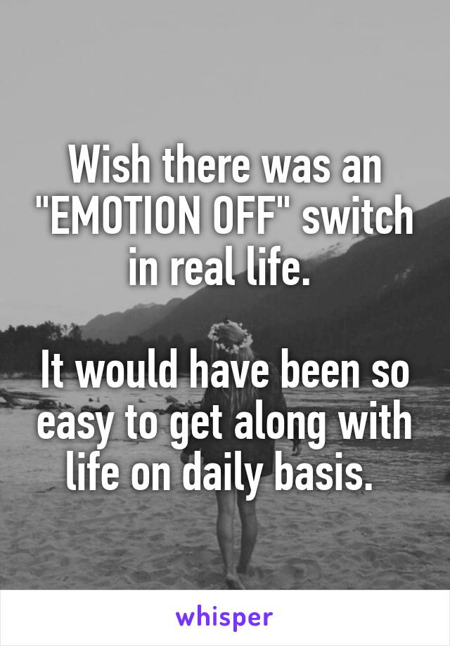 """Wish there was an """"EMOTION OFF"""" switch in real life.   It would have been so easy to get along with life on daily basis."""