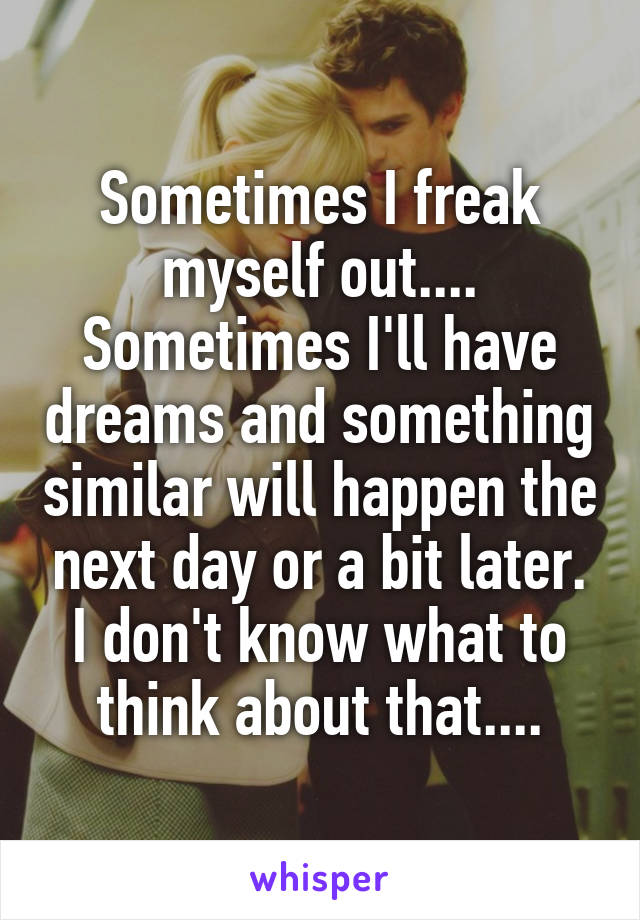 Sometimes I freak myself out.... Sometimes I'll have dreams and something similar will happen the next day or a bit later. I don't know what to think about that....