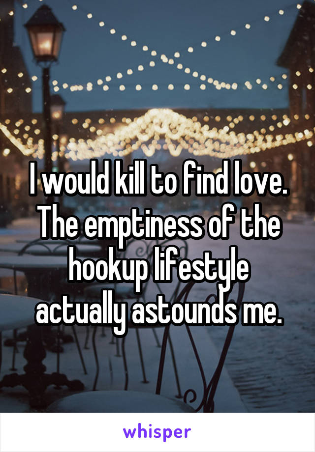 I would kill to find love. The emptiness of the hookup lifestyle actually astounds me.