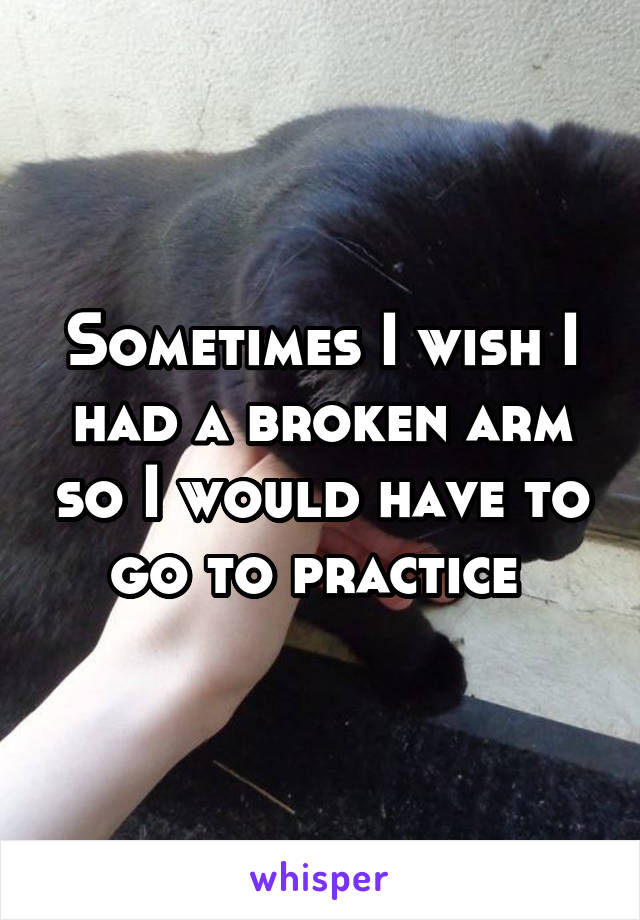 Sometimes I wish I had a broken arm so I would have to go to practice