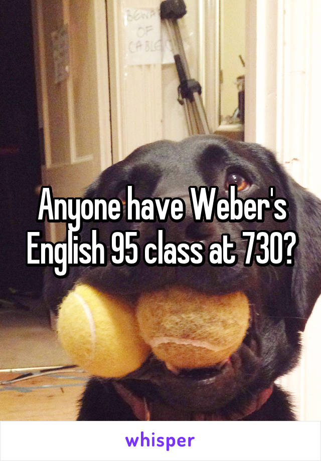 Anyone have Weber's English 95 class at 730?