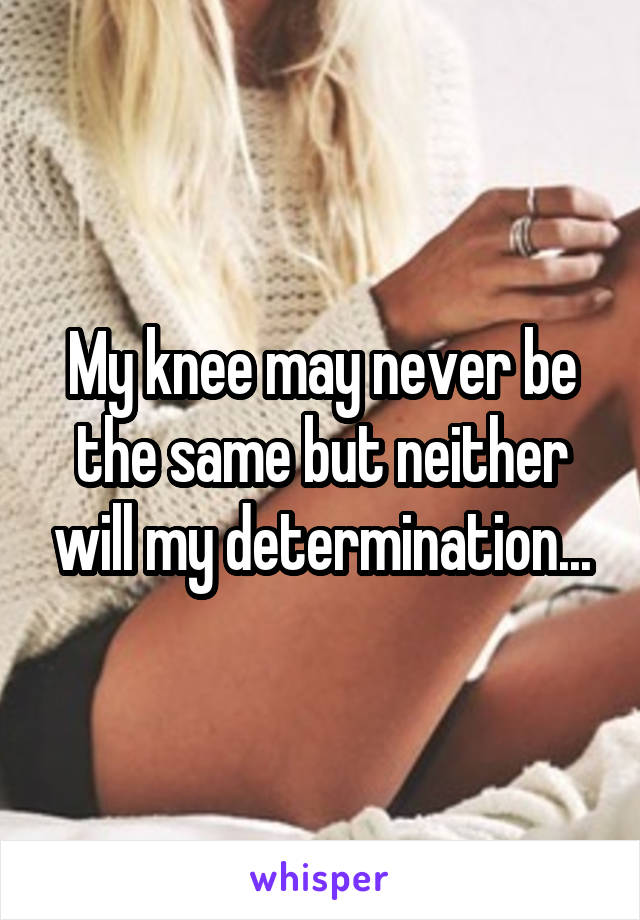 My knee may never be the same but neither will my determination...