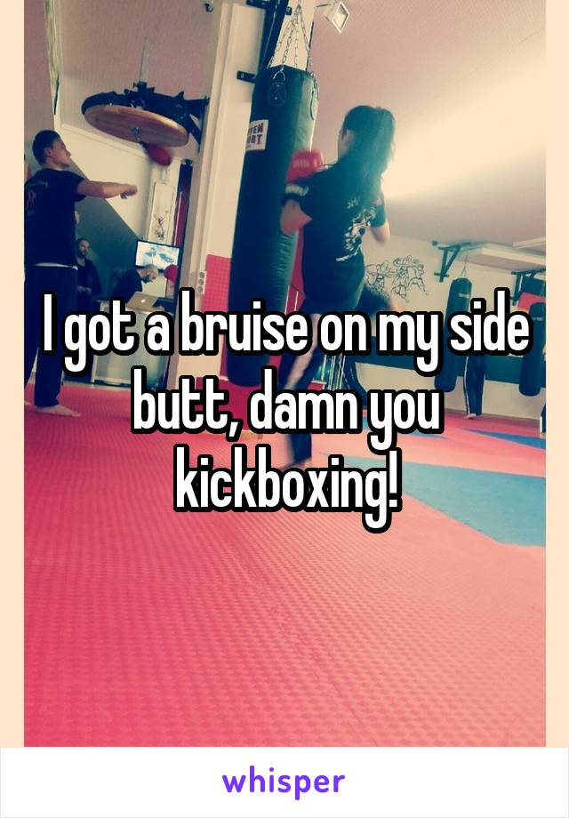 I got a bruise on my side butt, damn you kickboxing!