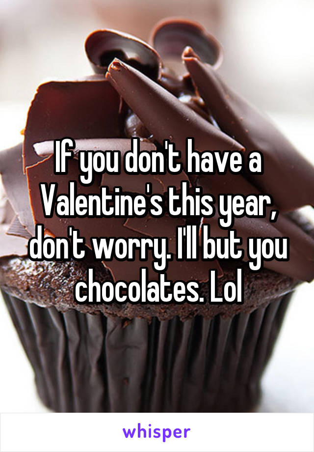 If you don't have a Valentine's this year, don't worry. I'll but you chocolates. Lol