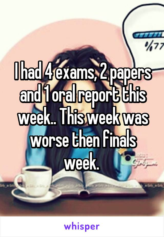 I had 4 exams, 2 papers and 1 oral report this week.. This week was worse then finals week.