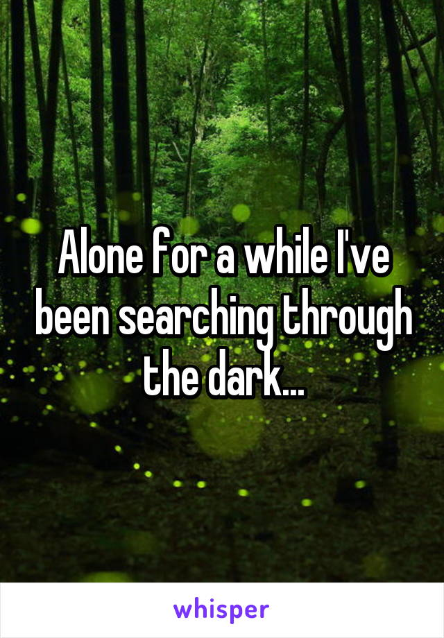 Alone for a while I've been searching through the dark...