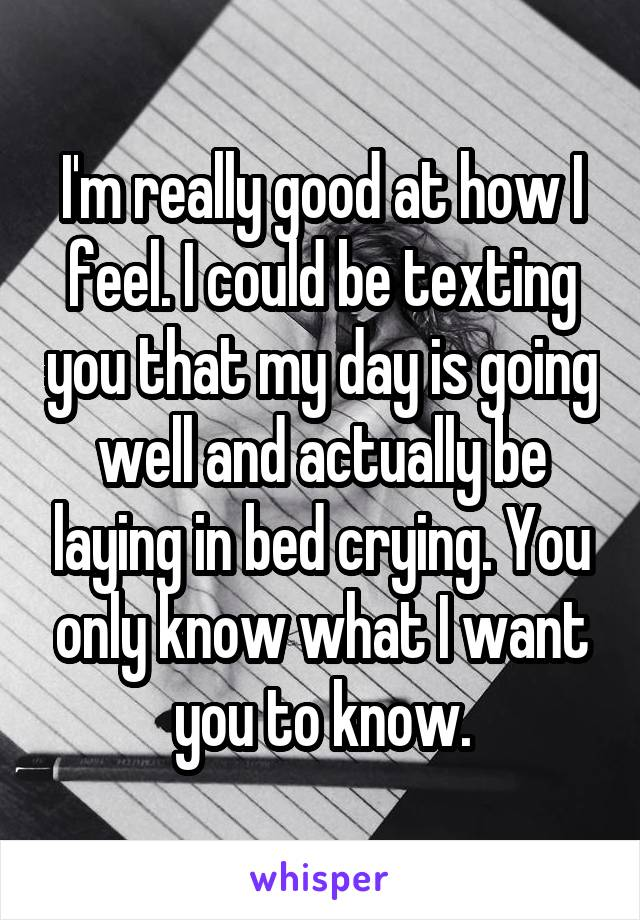 I'm really good at how I feel. I could be texting you that my day is going well and actually be laying in bed crying. You only know what I want you to know.