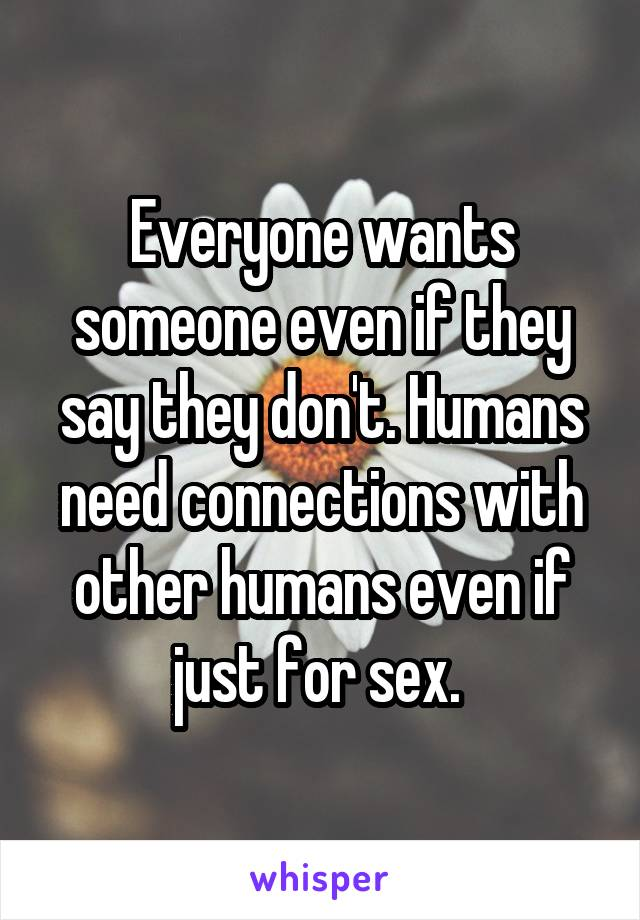 Everyone wants someone even if they say they don't. Humans need connections with other humans even if just for sex.
