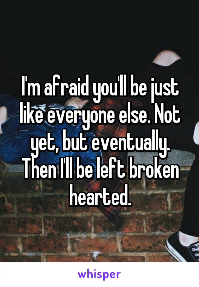 I'm afraid you'll be just like everyone else. Not yet, but eventually. Then I'll be left broken hearted.