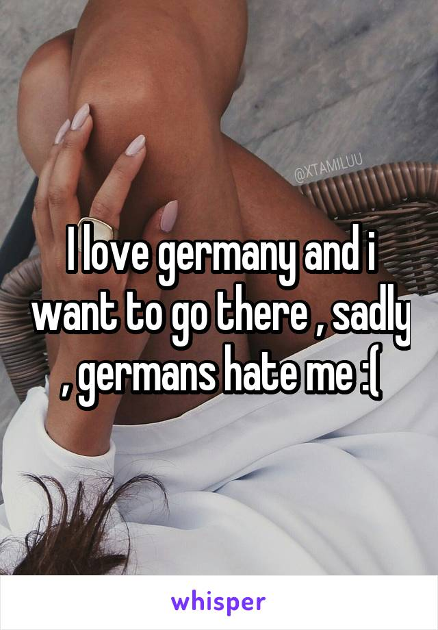 I love germany and i want to go there , sadly , germans hate me :(