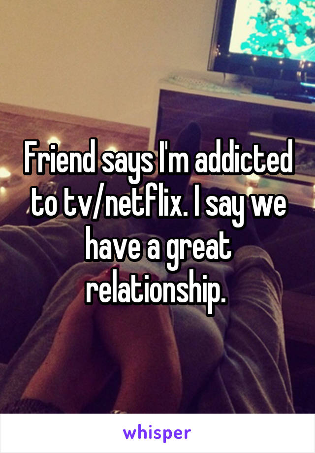 Friend says I'm addicted to tv/netflix. I say we have a great relationship.
