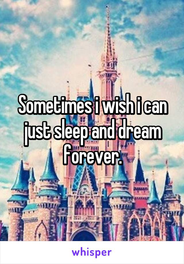 Sometimes i wish i can just sleep and dream forever.