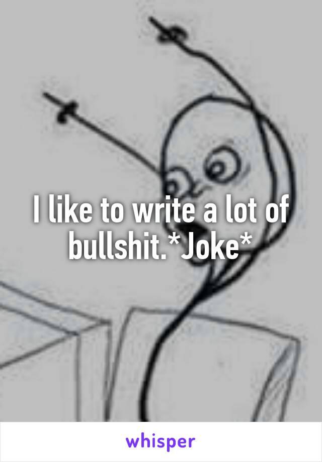 I like to write a lot of bullshit.*Joke*